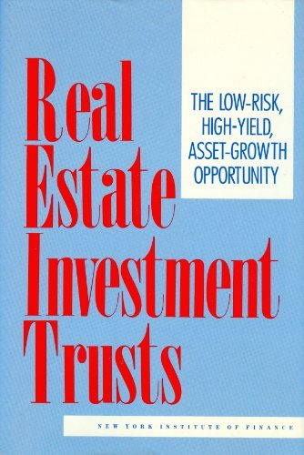 Real Estate Investment Trusts: The Low-Risk, High-Yield, Asset-Growth Opportunity