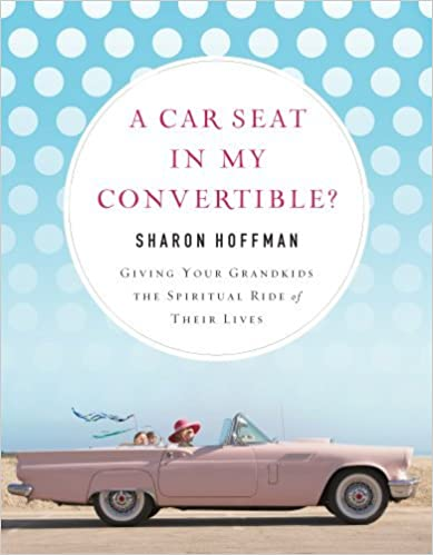 A Car Seat in My Convertible?: Giving Your Grandkids the Spiritual Ride of Their Lives by Sharon Hoffman (2008-05-01)