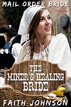Mail Order Bride: The Miner's Healing Bride: Clean and Wholesome Western Historical Romance (Big Bertha's Mail Order Brides Book 5) by [Johnson, Faith]