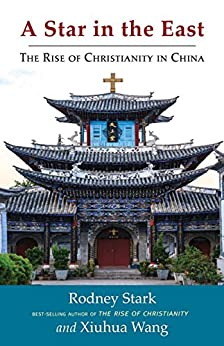 A Star in the East: The Rise of Christianity in China by [Stark, Rodney, Wang, Xiuhua]
