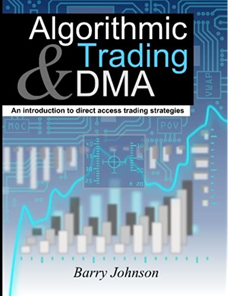 Algorithmic Trading And Dma An Introduction To Direct Access Trading Strategies Johnson Barry 9780956399205 Amazon Com Books