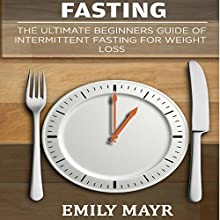 Fasting: The Ultimate Beginners Guide of Intermittent Fasting for Weight Loss Audiobook by Emily Mayr Narrated by Yael Eylat-Tanaka