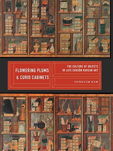 Flowering Plums and Curio Cabinets: The Culture of Objects in Late Chosŏn Korean Art (Korean Studies of the Henry M. Jackson School of International Studies) por Sunglim Kim