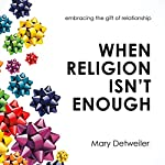 When Religion Isn't Enough: Embracing the Gift of Relationship | Mary Detweiler