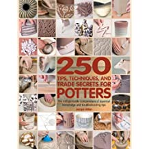 250 Tips, Techniques, and Trade Secrets for Potters: The Indispensable Compendium of Essential Knowledge and Troubleshooting Tips