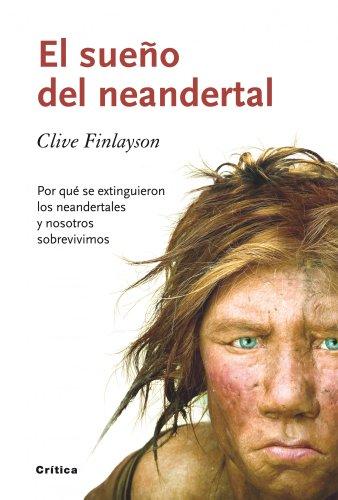 Descargar Libro El Sueño Del Neandertal: Por Qué Se Extinguieron Los Neandertales Y Nosotros Sobrevivimos Clive Finlayson