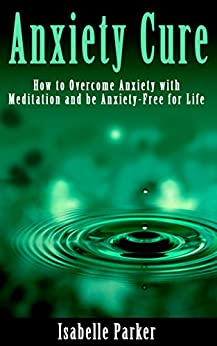 ANXIETY: Anxiety Cure: How to Overcome Anxiety with Meditation and be Anxiety-Free for Life (anxiety, anxiety cure, anxiety management, anxiety meditation, anxiety relief) by [Parker, Isabelle]