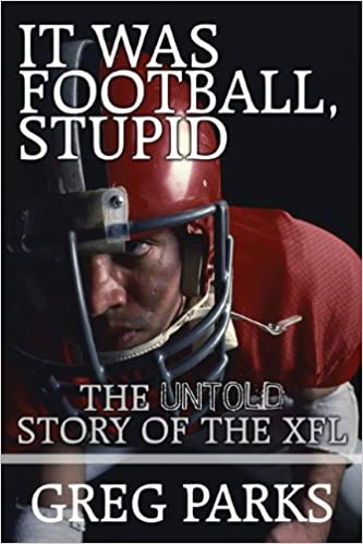 It Was Football, Stupid: The Untold Story Of The XFL: Greg Parks ...