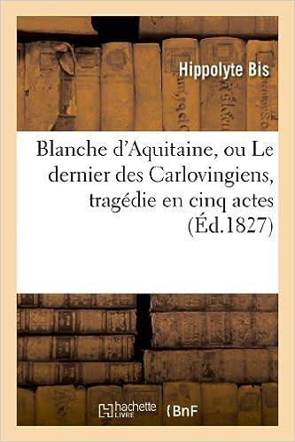 Read Online Blanche d'Aquitaine, ou Le dernier des Carlovingiens, tragédie en cinq actes epub, pdf