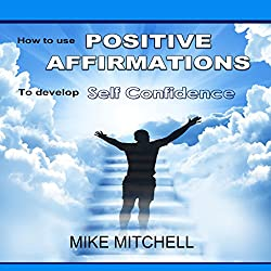 Positive Affirmations: How to Use Positive Affirmations to Develop Self-Confidence