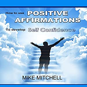 Positive Affirmations: How to Use Positive Affirmations to Develop Self-Confidence Audiobook