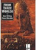 From Three Worlds: New Writing from Ukraine (Glass Innactive Series) (Ukrainian Edition)