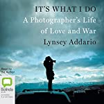 It's What I Do: A Photographer's Life of Love and War | Lynsey Addario