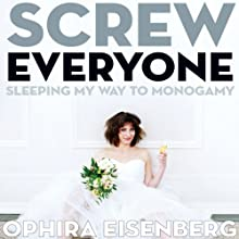 Screw Everyone: Sleeping My Way to Monogamy Audiobook by Ophira Eisenberg Narrated by Ophira Eisenberg