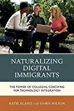 Naturalizing Digital Immigrants : The Power of Collegial Coaching for Technology Integration, Alaniz, Katie and Wilson, Donna, 1475812817