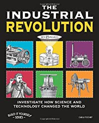 THE INDUSTRIAL REVOLUTION: INVESTIGATE HOW SCIENCE AND TECHNOLOGY CHANGED THE WORLD with 25 PROJECTS (Build It Yourself)
