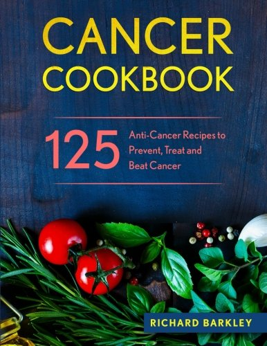 Cancer Cookbook: 125 Anti-Cancer Recipes to Prevent, Treat and Beat Cancer