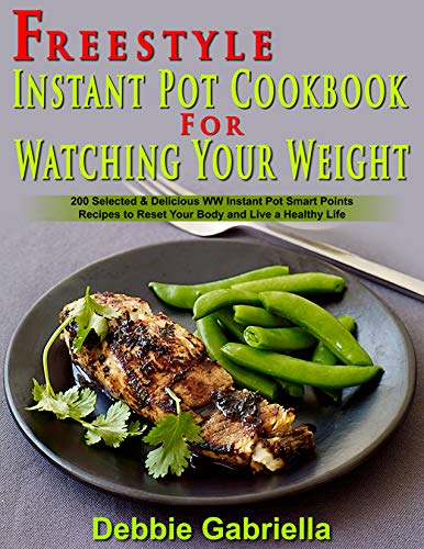 Freestyle Instant Pot Cookbook For Watching Your Weight : 200 Selected & Delicious WW Instant Pot Smart Points Recipes to Reset Your Body and Live a Healthy Life by Debbie  Gabriella