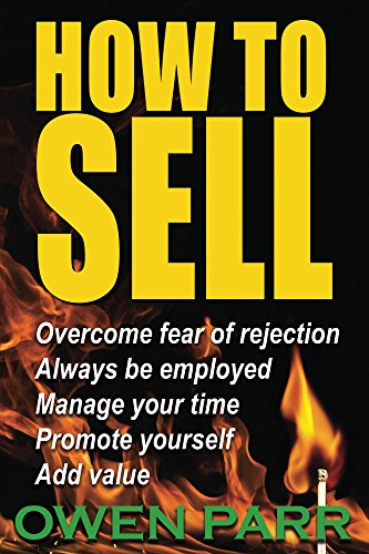 HOW To Sell, Overcome Fear of Rejection,: Manage Your Time, Set Goals, And Never be - To Services Sell How