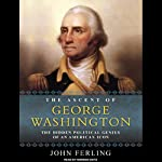 The Ascent of George Washington: The Hidden Political Genius of an American Icon | John Ferling