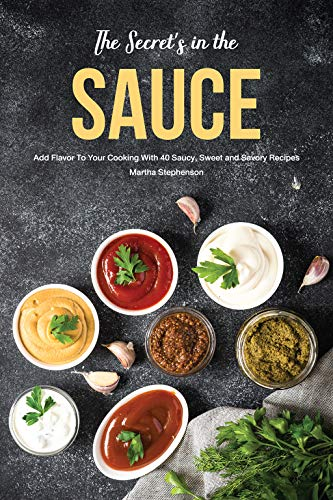- The Secret's in the Sauce: Add Flavor to Your Cooking With 40 Saucy, Sweet and Savory Recipes