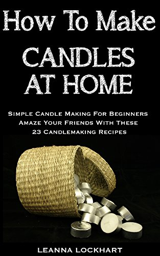 How To Make Candles At Home: Simple Candle Making For Beginners - Amaze Your Friends With These 23 Candlemaking Recipes (DIY Beauty Collection) by [Lockhart, Leanna]