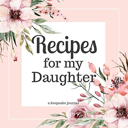 Recipes for my Daughter A Keepsake Journal: A Blank Cookbook to Write in Your Collection of Family Recipes and Pass Down by Currant Lane