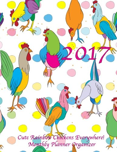 2017 Cute Rainbow Chickens Everywhere! Monthly Planner Organizer: 16 Month August 2016-December 2017 Calendar with Large 8.5x11 Pages pdf