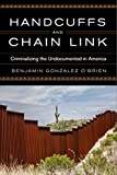 Handcuffs and Chain Link: Criminalizing the Undocumented in America (Race, Ethnicity, and Politics)