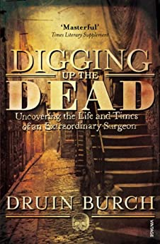 Digging Up the Dead: Uncovering the Life and Times of an Extraordinary Surgeon by [Burch, Druin]