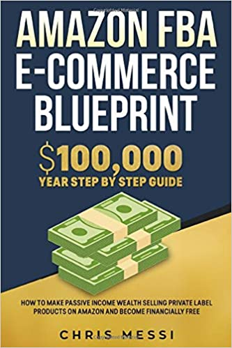 Amazon FBA E-Commerce Blueprint: $100,000/Year Step by Step Guide – How to Make Passive Income Wealth Selling Private Label Products on Amazon and Become Financially Free