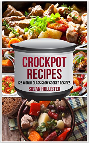 Crockpot Recipes: 125 World Class Slow Cooker Recipes (World Class Crockpot Slow Cooker Recipes Healthy Meal Cookbook Book 1) by [Hollister, Susan]