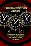 Procrastination Addict 101 Powerful Techniques to stop wasting time and get your ass to work (Anti-procrastination, Productivity techniques, Time Management, Stop Wasting Time)