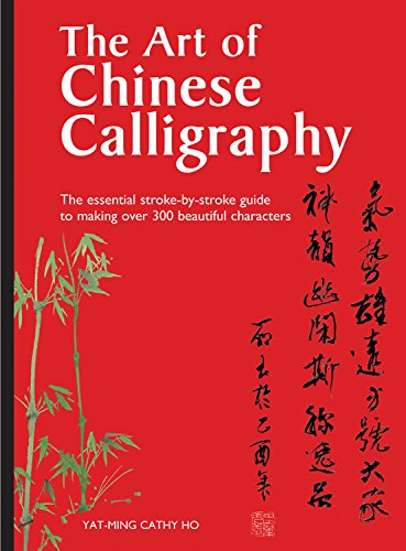 The Art of Chinese Calligraphy: The essential stroke-by-stroke guide to making over 300 beautiful characters