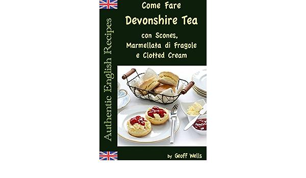Come Fare Il Devonshire Tea Con Scones Marmellata Di Fragole E Clotted Cream Italian Edition Kindle Edition By Wells Geoff Casonato S Cookbooks Food Wine Kindle Ebooks Amazon Com