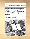 Disputatio Medica Inauguralis, de Catarrho; Quam, Pro Gradu Doctoris, Eruditorum Examini Subjicit Jacobus Cassels, Jacobus Cassels, 1170123066