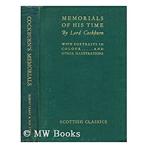 Memorials of His Time, Lord Cockburn (1779-1830) Abridged, and Edited with Notes