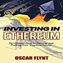Investing in Ethereum: The Ultimate Guide to Learning - and Profiting from - Cryptocurrencies Audiobook by Oscar Flynt Narrated by Nathan W Wood