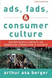 Ads, Fads, and Consumer Culture: Advertising's Impact on American Character and Society by Arthur Asa Berger San Francisco State University (2015-01-22)