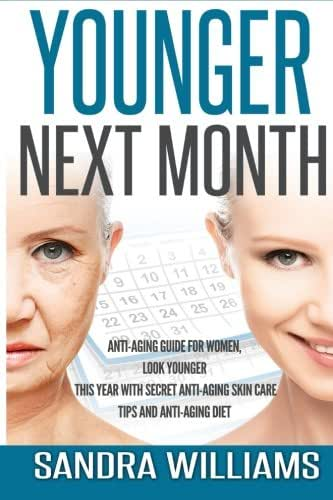 Younger Next Month: Anti-Aging Guide For Women, Look Younger This Year With Secret Anti-Aging Skin Care Tips And Anti Aging Diet (How To Get Younger ... Remedies, Beauty Self Help Books) (Volume 1)