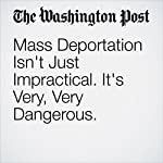 Mass Deportation Isn't Just Impractical. It's Very, Very Dangerous. | Danielle Allen,Richard Ashby Wilson