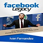 Facebook Legacy: How Mark Zuckerberg Is Changing the Whole Social Media Game | Ivan Fernandez