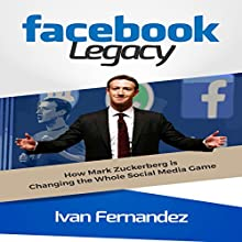 Facebook Legacy: How Mark Zuckerberg Is Changing the Whole Social Media Game Audiobook by Ivan Fernandez Narrated by Michael Goodrick