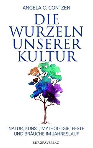 Die Wurzeln unserer Kultur: Natur, Kunst, Mythologie, Feste und Bräuche im Jahreslauf