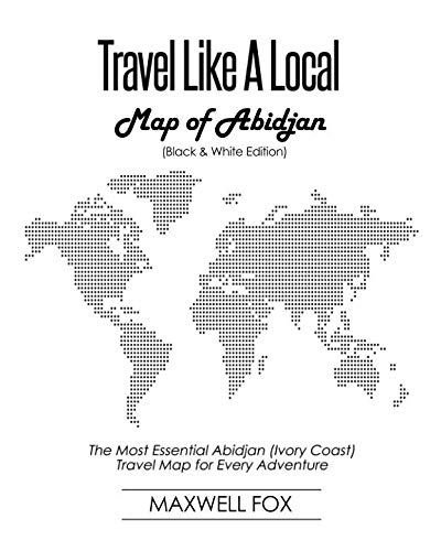 Travel Like a Local - Map of Abidjan (Black and White Edition): The Most Essential Abidjan (Ivory Coast) Travel Map for Every Adventure