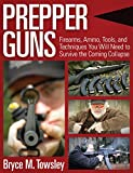 gun bible book - Prepper Guns: Firearms, Ammo, Tools, and Techniques You Will Need to Survive the Coming Collapse