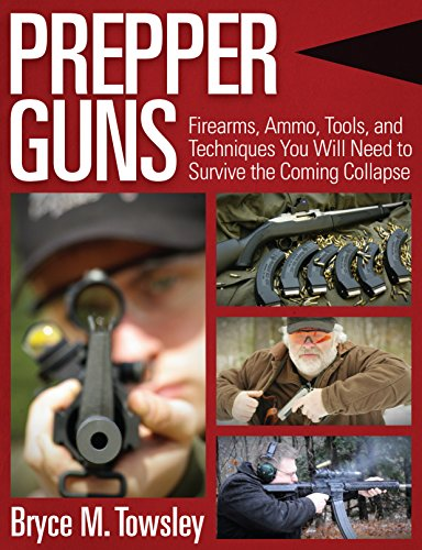 Prepper Guns: Firearms, Ammo, Tools, and Techniques You Will Need to Survive the Coming Collapse by [Towsley, Bryce M.]