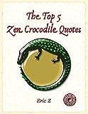 The Top 5 Five Zen Crocodile Quotes (Get Your Focus Back : Swim With Zen Book 1)