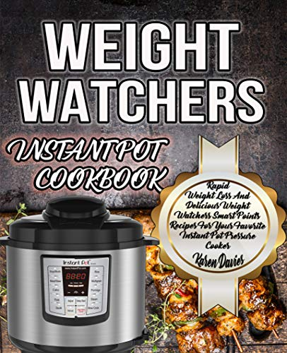 Weight Watchers Instant Pot Cookbook: Rapid Weight Loss And Delicious Weight Watchers Smart Points Recipes For Your Favorite Instant Pot Pressure Cooker (Weight Watchers Instant Pot Recipes Book 1) by Karen Davies