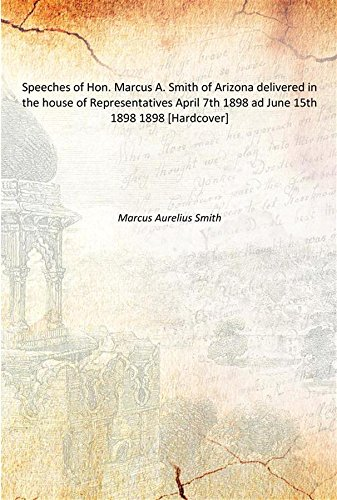 Read Online Speeches of Hon. Marcus A. Smith of Arizona delivered in the house of Representatives April 7th 1898 ad June 15th 1898 1898 [Hardcover] ebook